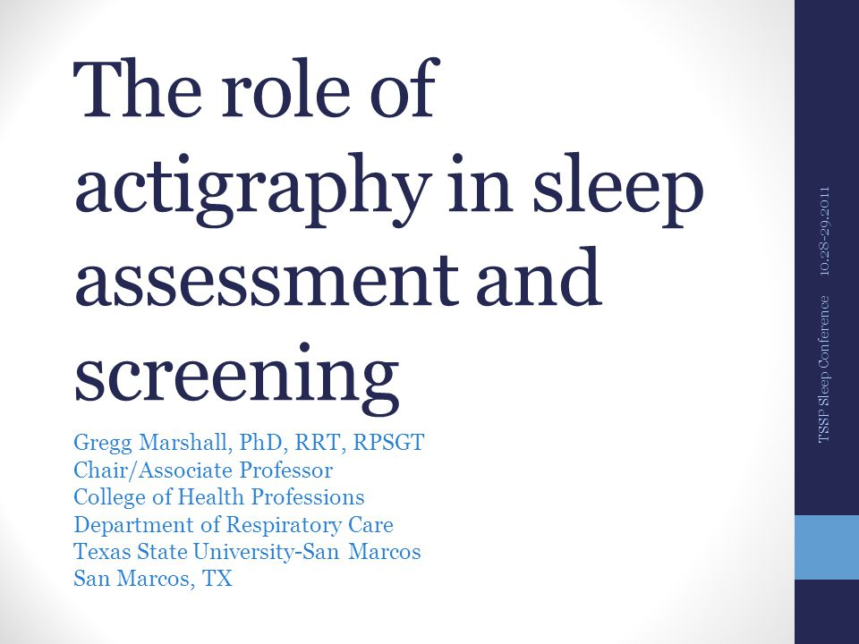 The role of actigraphy in sleep assessment and screening Gregg Marshall, PhD, RRT, RPSGT Chair/Associate Professor College of Health Professions Department of Respiratory Care Texas State University-San Marcos San Marcos, TX TSSP Sleep Conference 10.28-29.2011