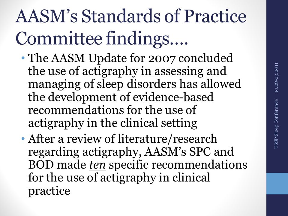 AASM recommendations 1) Valid way to assist in determining sleep patterns in normal, health adult populations and in patients suspected of certain sleep disorders 2) Indicated to assist evaluation of patients with ASPS, DSPS, shift work sleep disorder, circadian rhythm disorders, jet lag, & non-24-hour sleep/wake syndrome (including associated with blindness) 10.28-29.2011 TSSP Sleep Conference