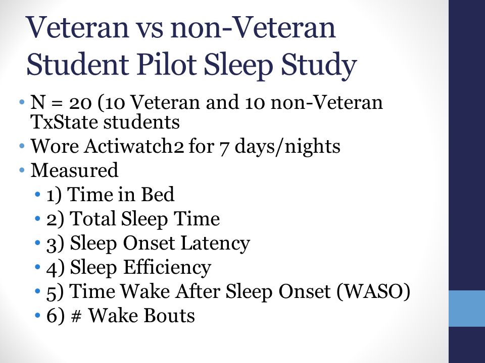 Veteran vs non-Veteran Student Pilot Sleep Study N = 20 (10 Veteran and 10 non-Veteran TxState students Wore Actiwatch2 for 7 days/nights Measured 1) Time in Bed 2) Total Sleep Time 3) Sleep Onset Latency 4) Sleep Efficiency 5) Time Wake After Sleep Onset (WASO) 6) # Wake Bouts
