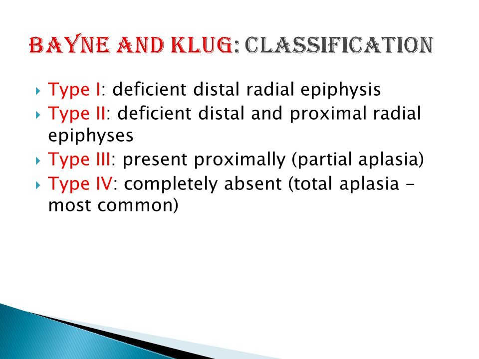  Type I: deficient distal radial epiphysis  Type II: deficient distal and proximal radial epiphyses  Type III: present proximally (partial aplasia)  Type IV: completely absent (total aplasia - most common)