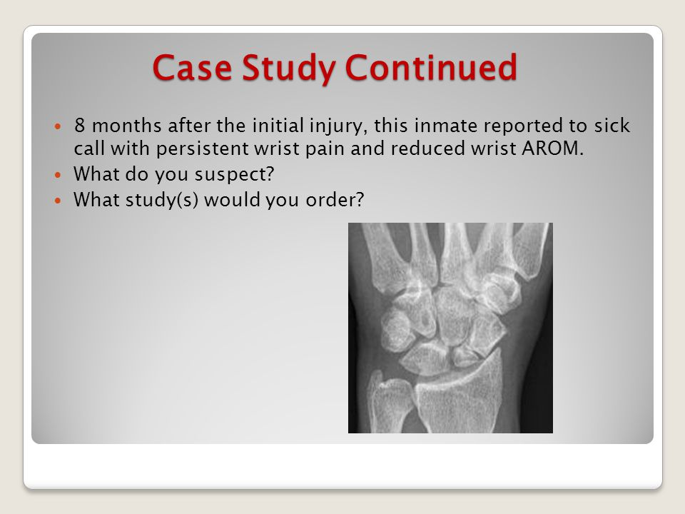 Case Study Continued 8 months after the initial injury, this inmate reported to sick call with persistent wrist pain and reduced wrist AROM.