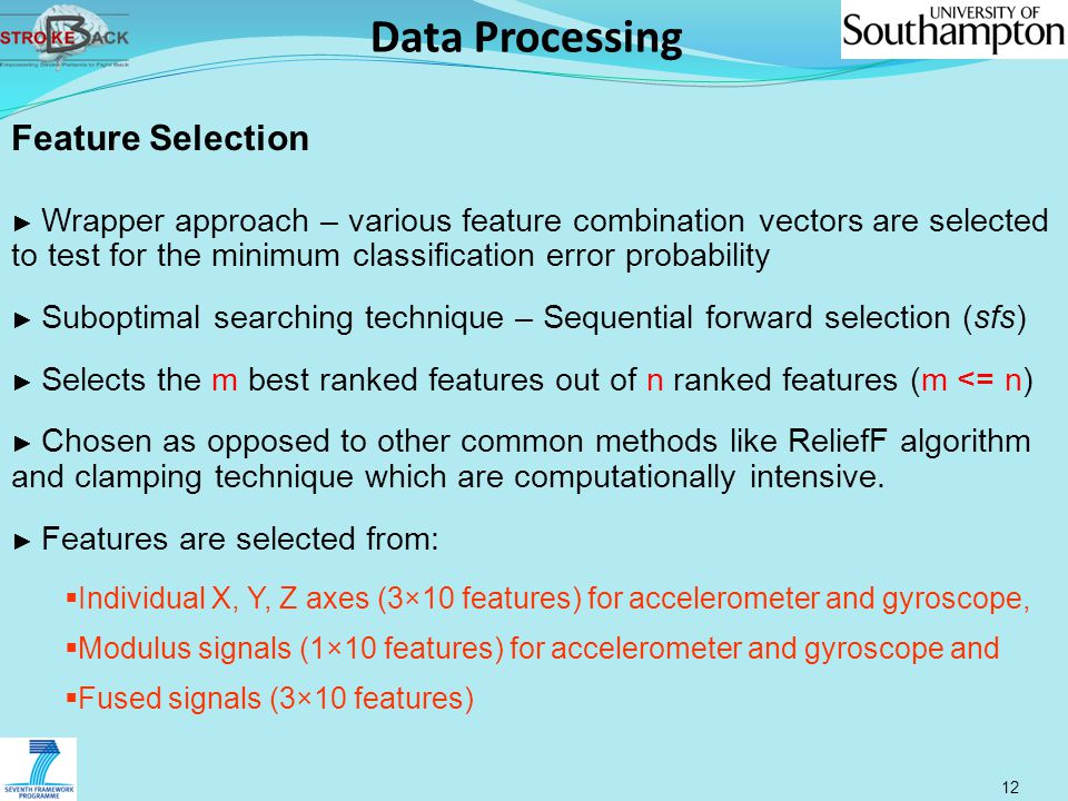 Data Processing 12 Feature Selection ► Wrapper approach – various feature combination vectors are selected to test for the minimum classification error probability ► Suboptimal searching technique – Sequential forward selection (sfs) ► Selects the m best ranked features out of n ranked features (m <= n) ► Chosen as opposed to other common methods like ReliefF algorithm and clamping technique which are computationally intensive.