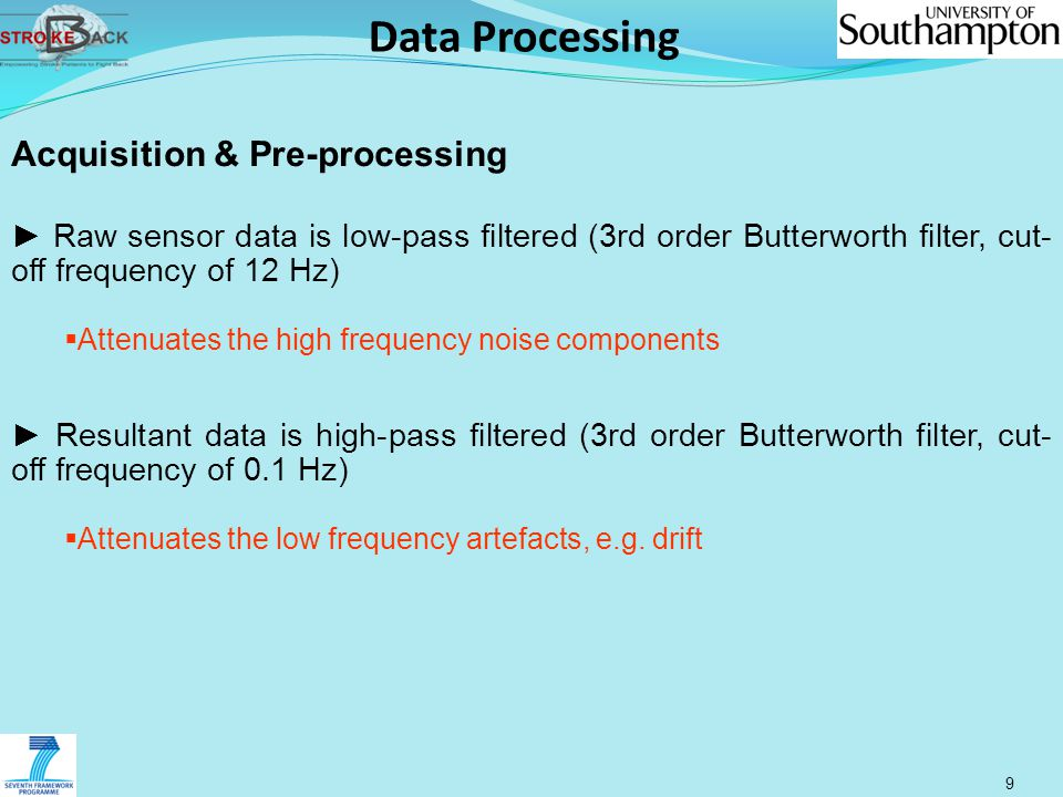 Data Processing 9 Acquisition & Pre-processing ► Raw sensor data is low-pass filtered (3rd order Butterworth filter, cut- off frequency of 12 Hz)  Attenuates the high frequency noise components ► Resultant data is high-pass filtered (3rd order Butterworth filter, cut- off frequency of 0.1 Hz)  Attenuates the low frequency artefacts, e.g.