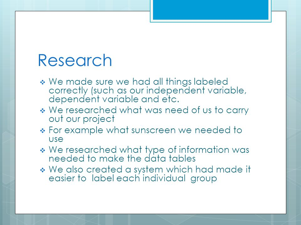 Research  We made sure we had all things labeled correctly (such as our independent variable, dependent variable and etc.  We researched what was ne