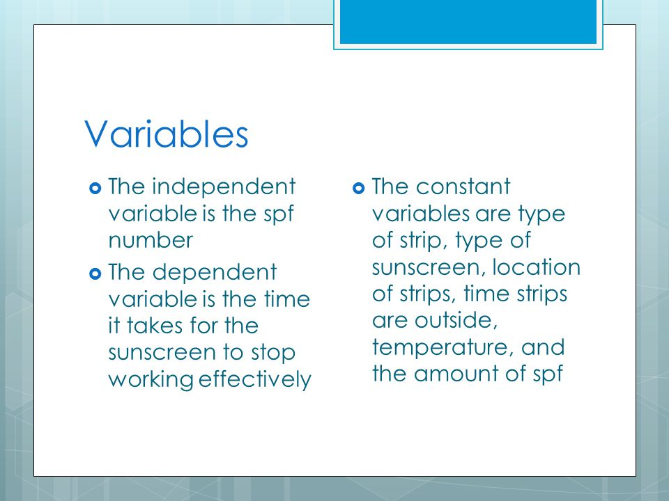 Variables  The independent variable is the spf number  The dependent variable is the time it takes for the sunscreen to stop working effectively  T