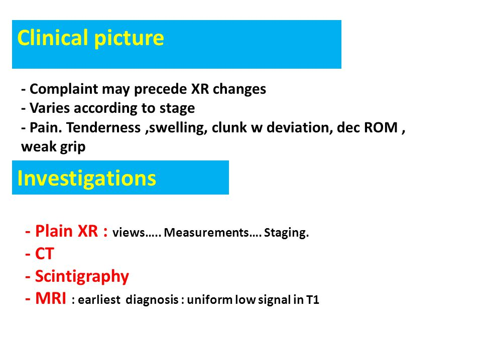 Clinical picture - Complaint may precede XR changes - Varies according to stage - Pain. Tenderness,swelling, clunk w deviation, dec ROM, weak grip - P