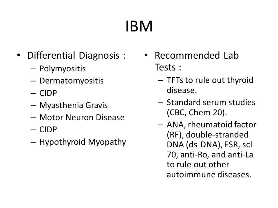 IBM Differential Diagnosis : – Polymyositis – Dermatomyositis – CIDP – Myasthenia Gravis – Motor Neuron Disease – CIDP – Hypothyroid Myopathy Recommended Lab Tests : – TFTs to rule out thyroid disease.