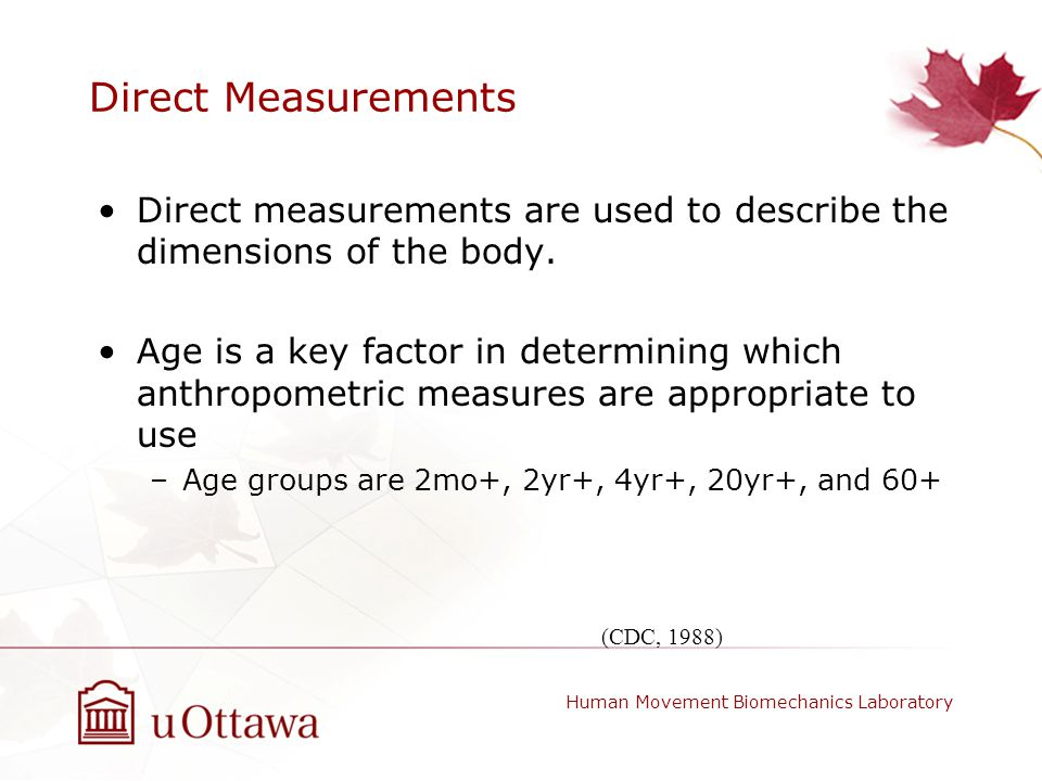 Direct Measurements Direct measurements are used to describe the dimensions of the body. Age is a key factor in determining which anthropometric measu