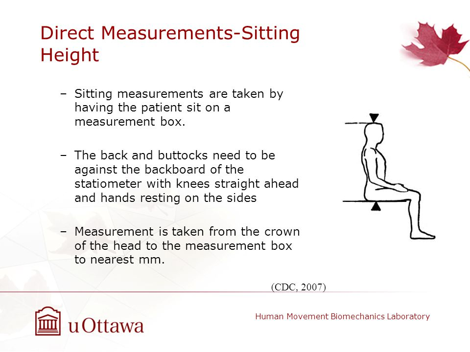 Direct Measurements-Sitting Height –Sitting measurements are taken by having the patient sit on a measurement box. –The back and buttocks need to be a