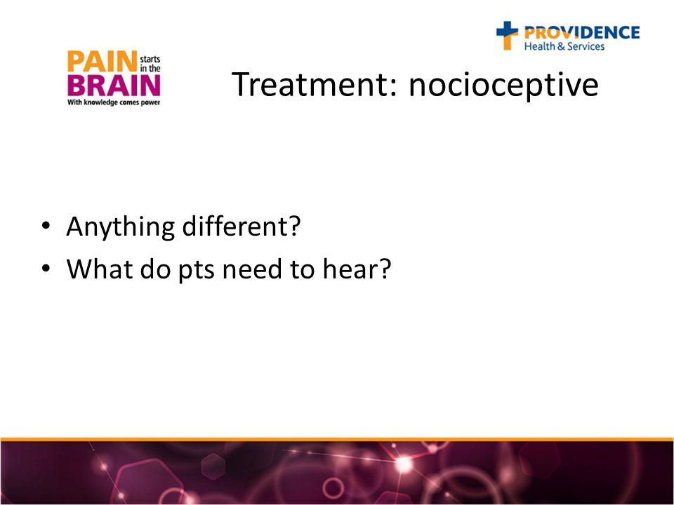 Treatment: nocioceptive Anything different What do pts need to hear