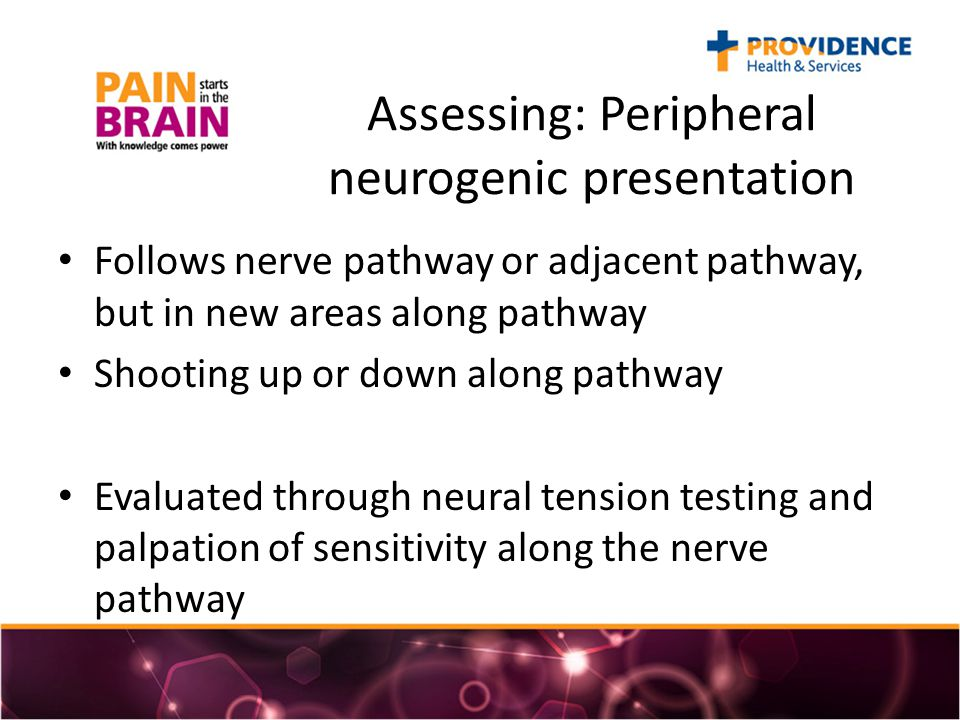 Assessing: Peripheral neurogenic presentation Follows nerve pathway or adjacent pathway, but in new areas along pathway Shooting up or down along pathway Evaluated through neural tension testing and palpation of sensitivity along the nerve pathway