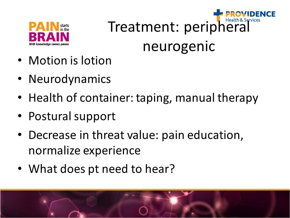 Treatment: peripheral neurogenic Motion is lotion Neurodynamics Health of container: taping, manual therapy Postural support Decrease in threat value: pain education, normalize experience What does pt need to hear