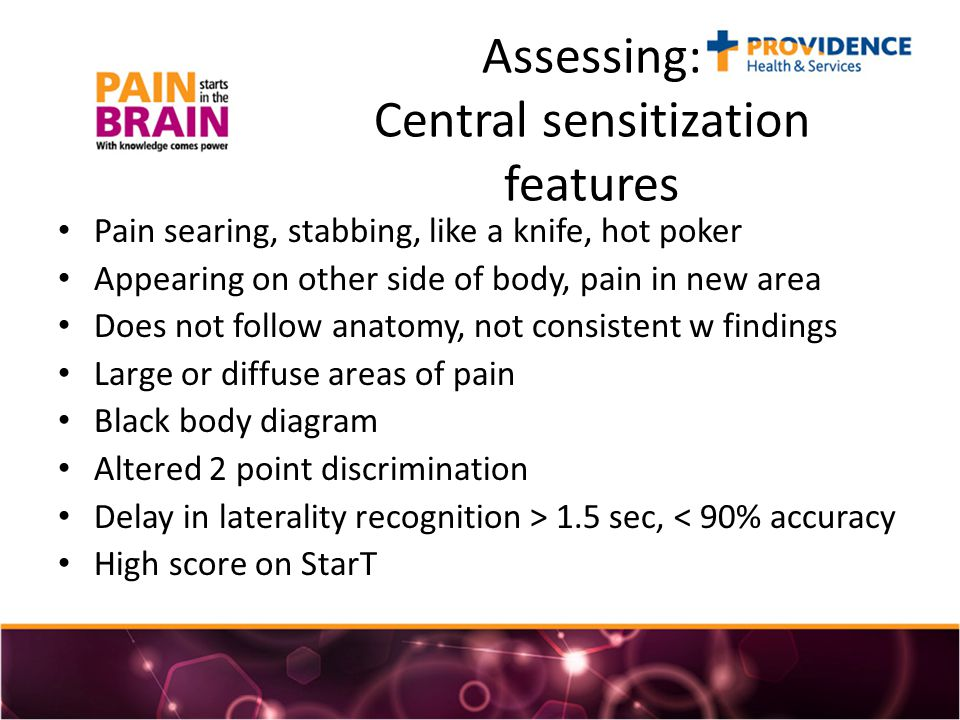 Assessing: Central sensitization features Pain searing, stabbing, like a knife, hot poker Appearing on other side of body, pain in new area Does not follow anatomy, not consistent w findings Large or diffuse areas of pain Black body diagram Altered 2 point discrimination Delay in laterality recognition > 1.5 sec, < 90% accuracy High score on StarT