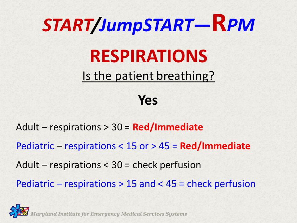 START/JumpSTART— R PM RESPIRATIONS Is the patient breathing? Yes Adult – respirations > 30 = Red/Immediate Pediatric – respirations 45 = Red/Immediate