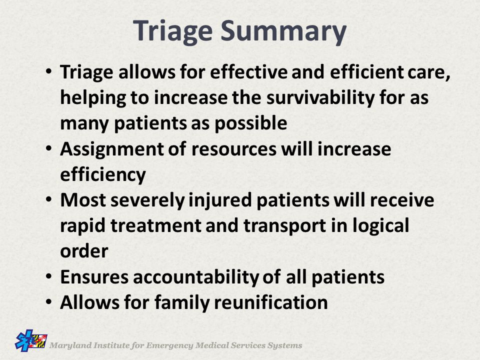 Triage Summary Triage allows for effective and efficient care, helping to increase the survivability for as many patients as possible Assignment of resources will increase efficiency Most severely injured patients will receive rapid treatment and transport in logical order Ensures accountability of all patients Allows for family reunification
