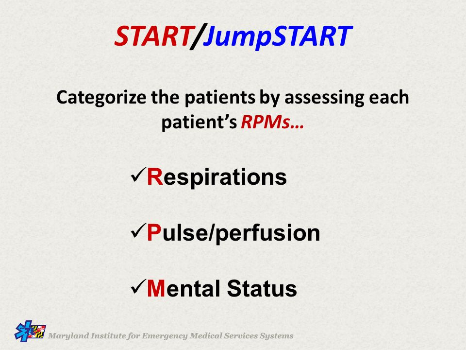START/JumpSTART Categorize the patients by assessing each patient's RPMs… Respirations Pulse/perfusion Mental Status