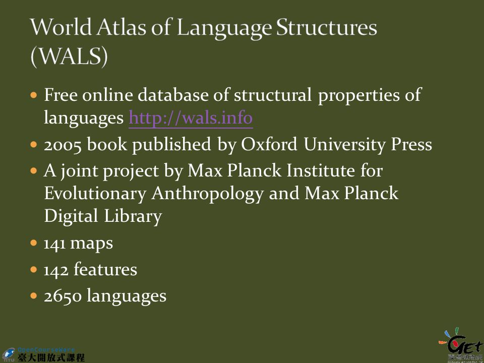 Free online database of structural properties of languages http://wals.infohttp://wals.info 2005 book published by Oxford University Press A joint project by Max Planck Institute for Evolutionary Anthropology and Max Planck Digital Library 141 maps 142 features 2650 languages