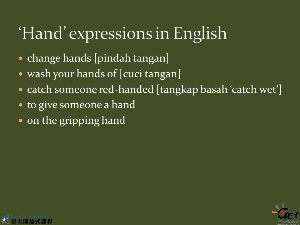change hands [pindah tangan] wash your hands of [cuci tangan] catch someone red-handed [tangkap basah 'catch wet'] to give someone a hand on the gripping hand