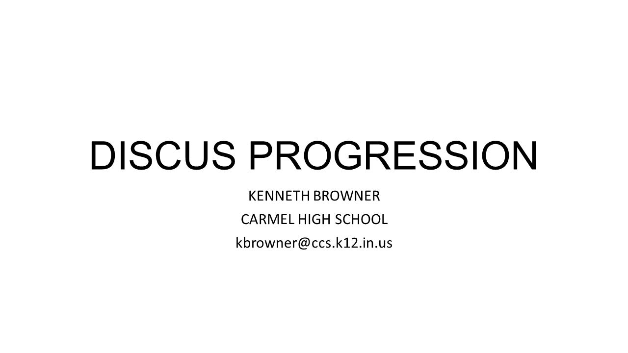 DISCUS PROGRESSION KENNETH BROWNER CARMEL HIGH SCHOOL kbrowner@ccs.k12.in.us