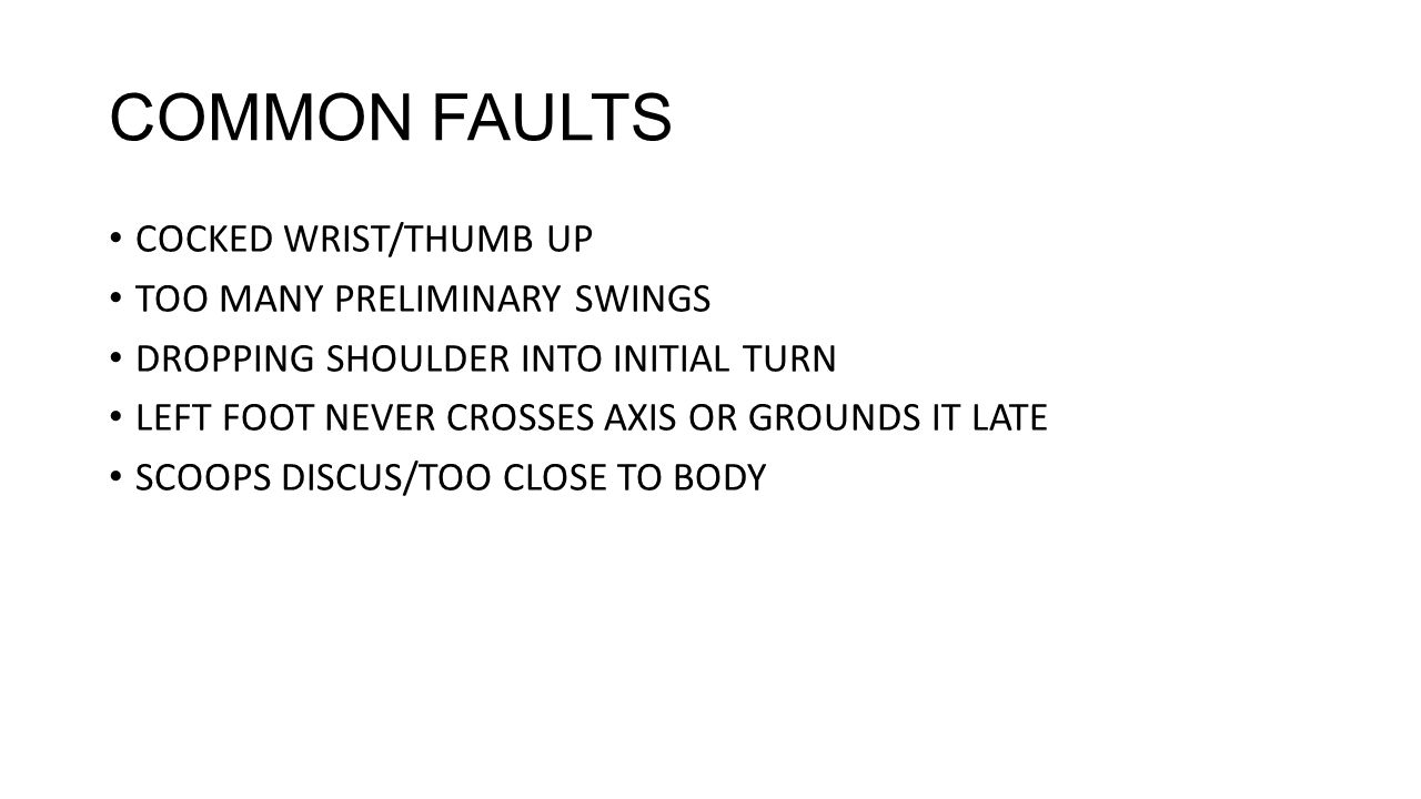 COMMON FAULTS COCKED WRIST/THUMB UP TOO MANY PRELIMINARY SWINGS DROPPING SHOULDER INTO INITIAL TURN LEFT FOOT NEVER CROSSES AXIS OR GROUNDS IT LATE SCOOPS DISCUS/TOO CLOSE TO BODY