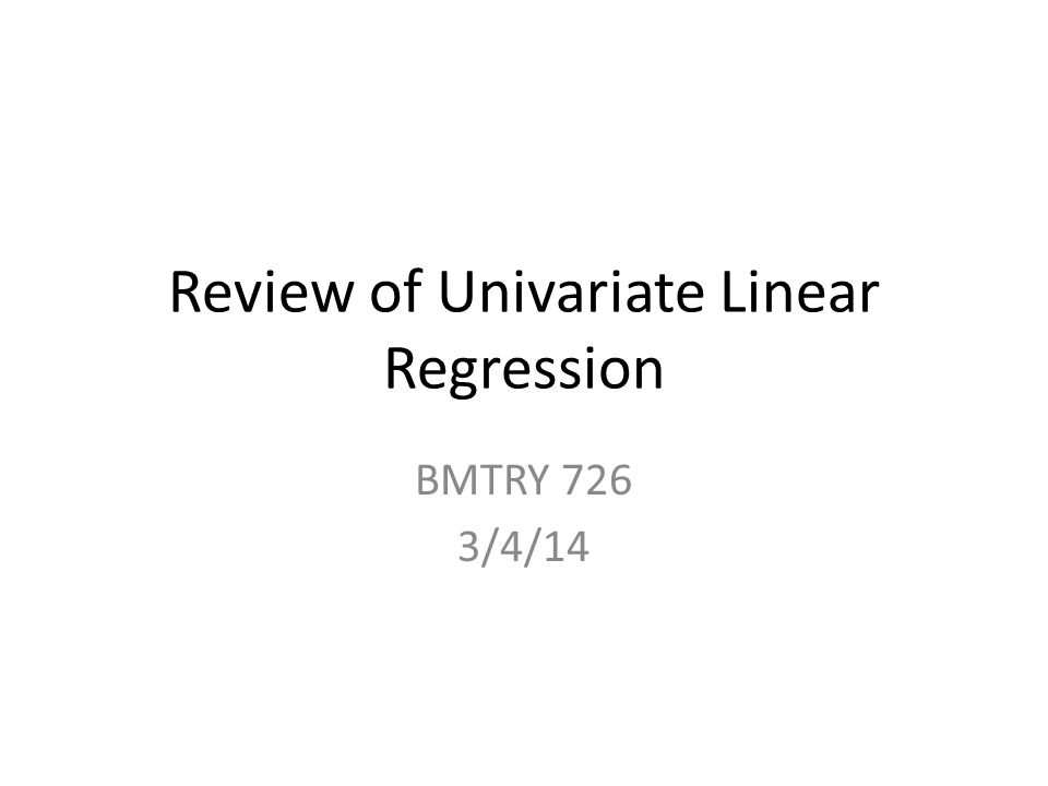 Review of Univariate Linear Regression BMTRY 726 3/4/14