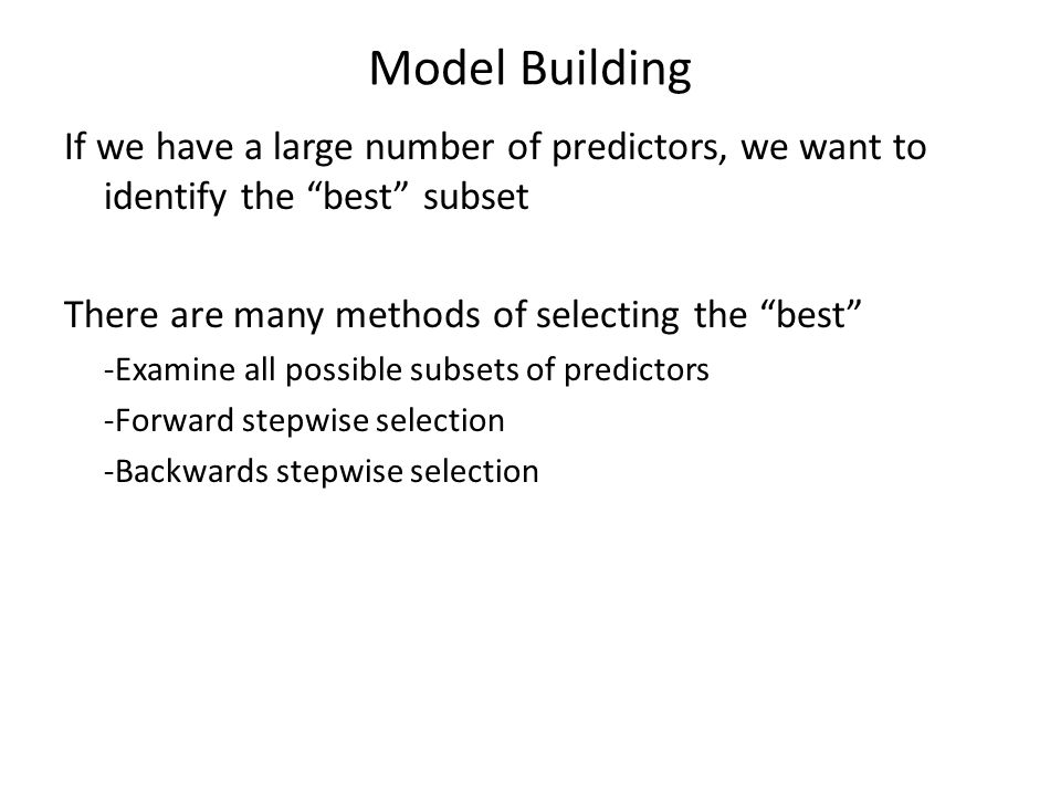 Model Building If we have a large number of predictors, we want to identify the best subset There are many methods of selecting the best -Examine all possible subsets of predictors -Forward stepwise selection -Backwards stepwise selection