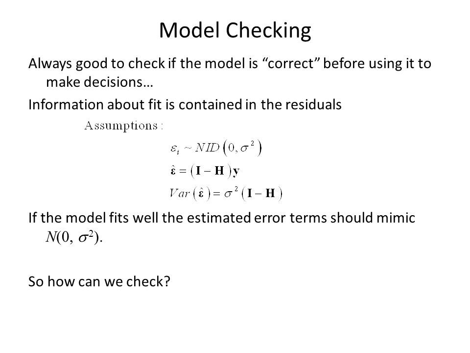 Model Checking Always good to check if the model is correct before using it to make decisions… Information about fit is contained in the residuals If the model fits well the estimated error terms should mimic N(0,   2 ).