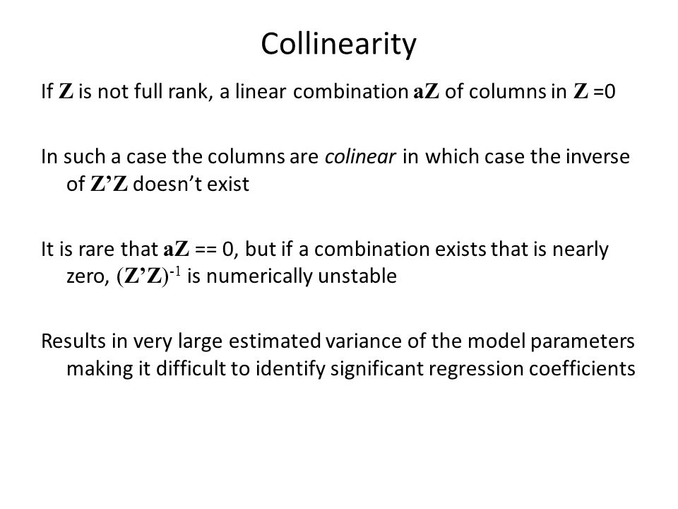 Collinearity If Z is not full rank, a linear combination aZ of columns in Z =0 In such a case the columns are colinear in which case the inverse of Z'Z doesn't exist It is rare that aZ == 0, but if a combination exists that is nearly zero, (Z'Z) -1 is numerically unstable Results in very large estimated variance of the model parameters making it difficult to identify significant regression coefficients