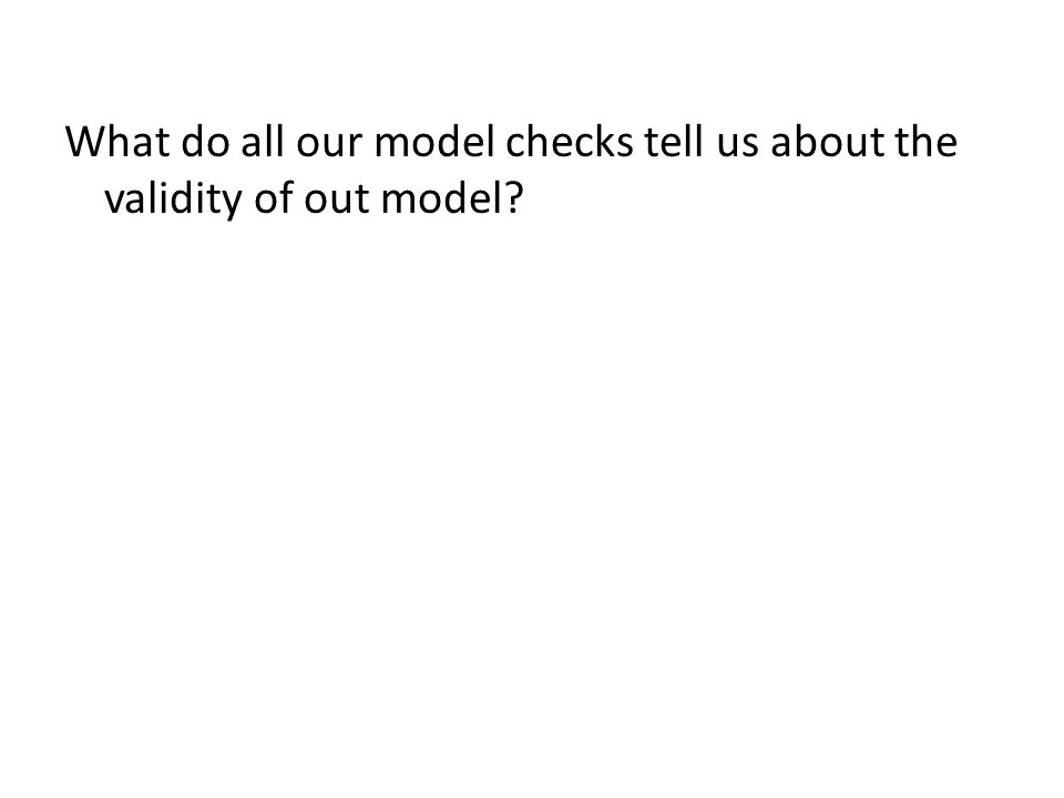 What do all our model checks tell us about the validity of out model?
