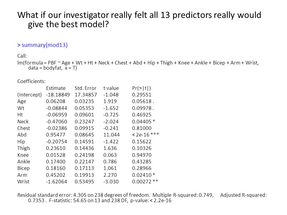 What if our investigator really felt all 13 predictors really would give the best model? > summary(mod13) Call: lm(formula = PBF ~ Age + Wt + Ht + Nec