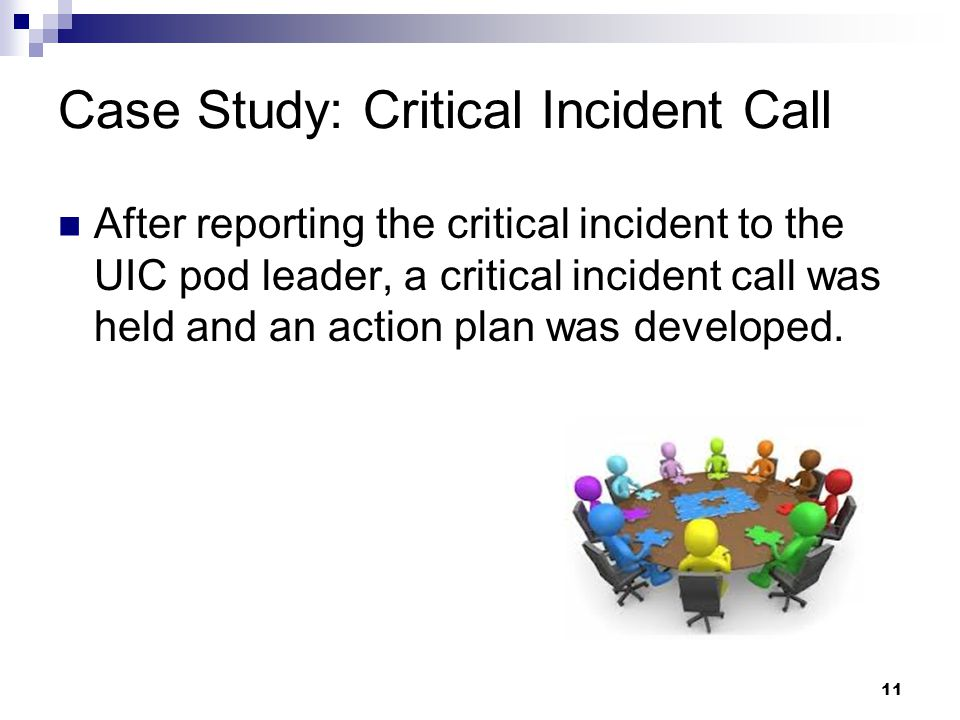 Case Study: Critical Incident Call After reporting the critical incident to the UIC pod leader, a critical incident call was held and an action plan was developed.