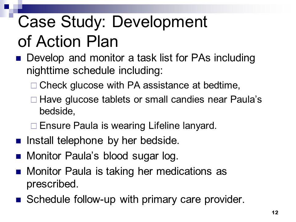 Case Study: Development of Action Plan Develop and monitor a task list for PAs including nighttime schedule including:  Check glucose with PA assistance at bedtime,  Have glucose tablets or small candies near Paula's bedside,  Ensure Paula is wearing Lifeline lanyard.