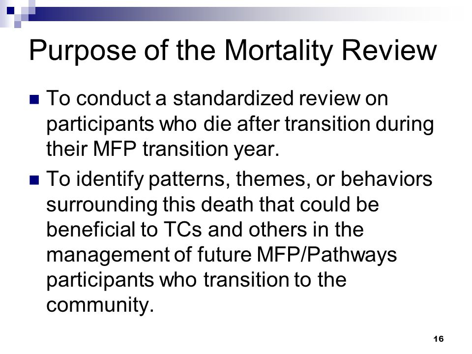 Purpose of the Mortality Review To conduct a standardized review on participants who die after transition during their MFP transition year.
