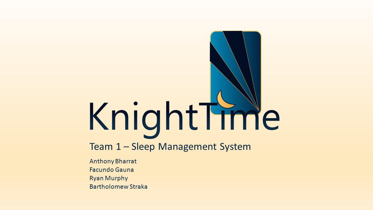 Team 1 – Sleep Management System Anthony Bharrat Facundo Gauna Ryan Murphy Bartholomew Straka