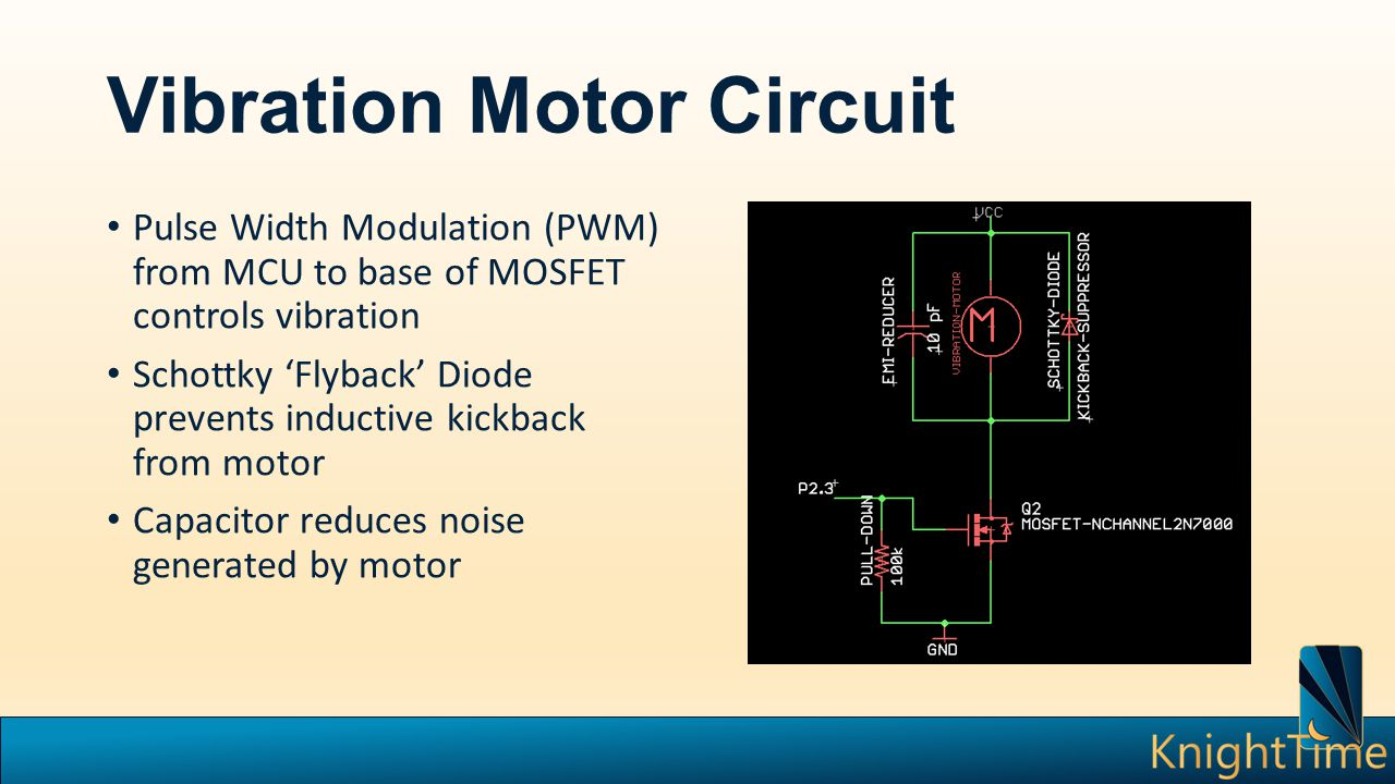 Vibration Motor Circuit Pulse Width Modulation (PWM) from MCU to base of MOSFET controls vibration Schottky 'Flyback' Diode prevents inductive kickback from motor Capacitor reduces noise generated by motor