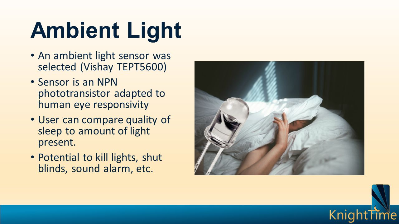 Ambient Light An ambient light sensor was selected (Vishay TEPT5600) Sensor is an NPN phototransistor adapted to human eye responsivity User can compare quality of sleep to amount of light present.