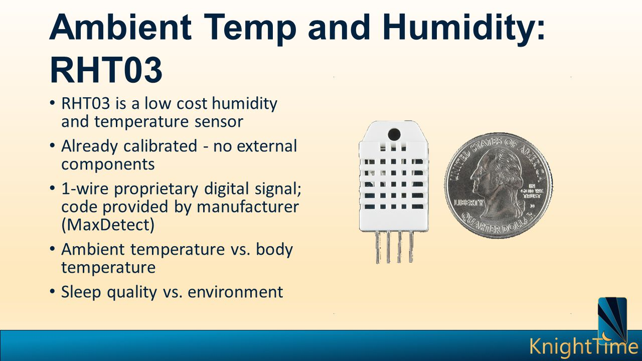 Ambient Temp and Humidity: RHT03 RHT03 is a low cost humidity and temperature sensor Already calibrated - no external components 1-wire proprietary di