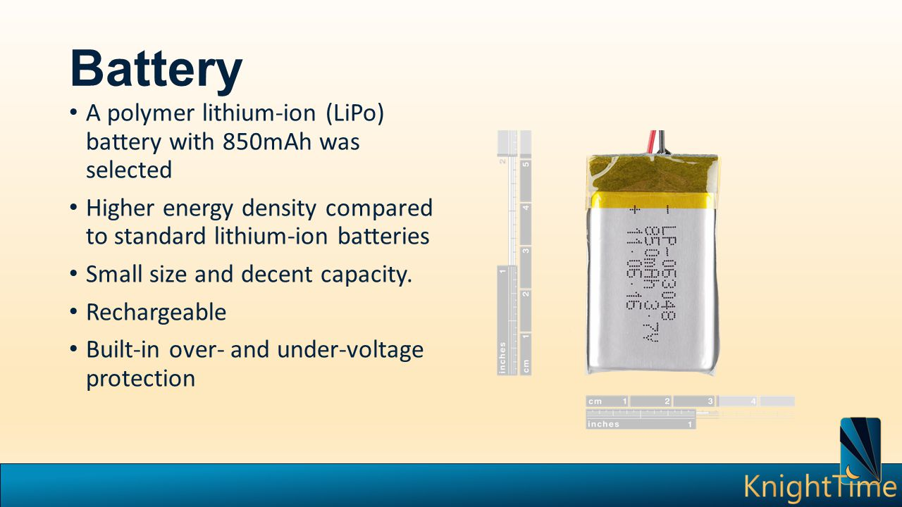 Battery A polymer lithium-ion (LiPo) battery with 850mAh was selected Higher energy density compared to standard lithium-ion batteries Small size and