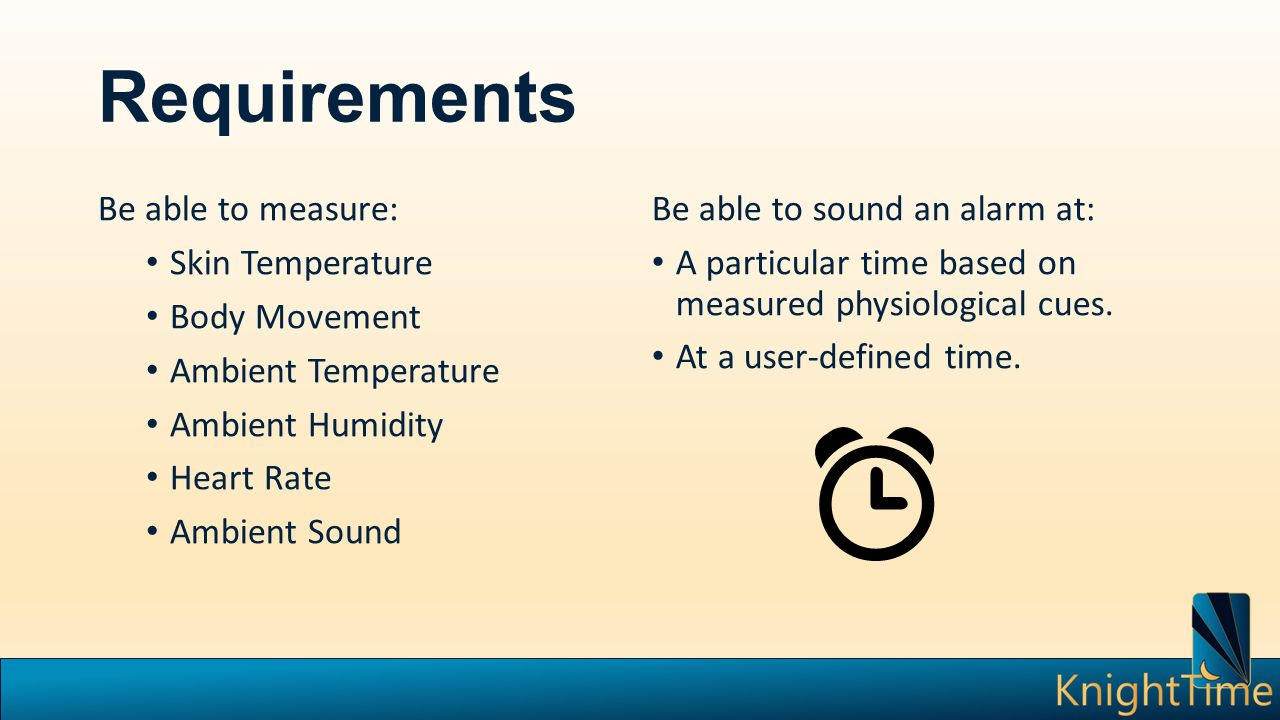 Requirements Be able to measure: Skin Temperature Body Movement Ambient Temperature Ambient Humidity Heart Rate Ambient Sound Be able to sound an alarm at: A particular time based on measured physiological cues.