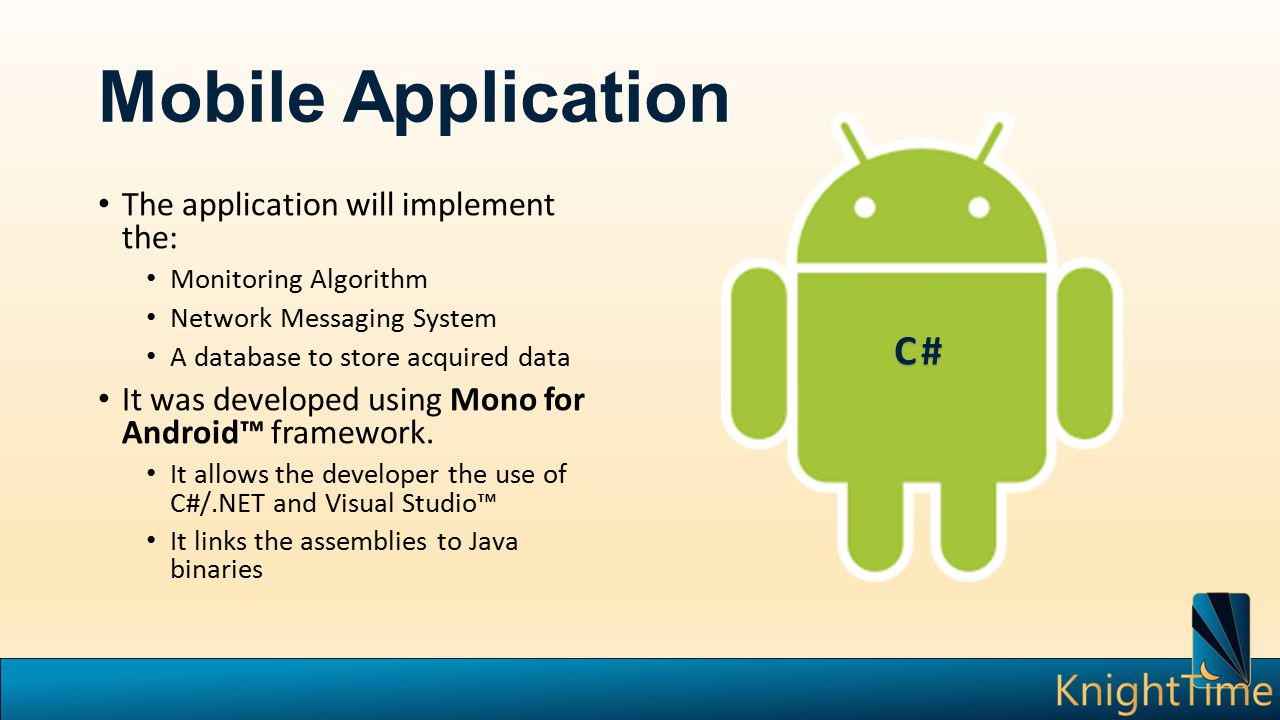 Mobile Application The application will implement the: Monitoring Algorithm Network Messaging System A database to store acquired data It was developed using Mono for Android™ framework.