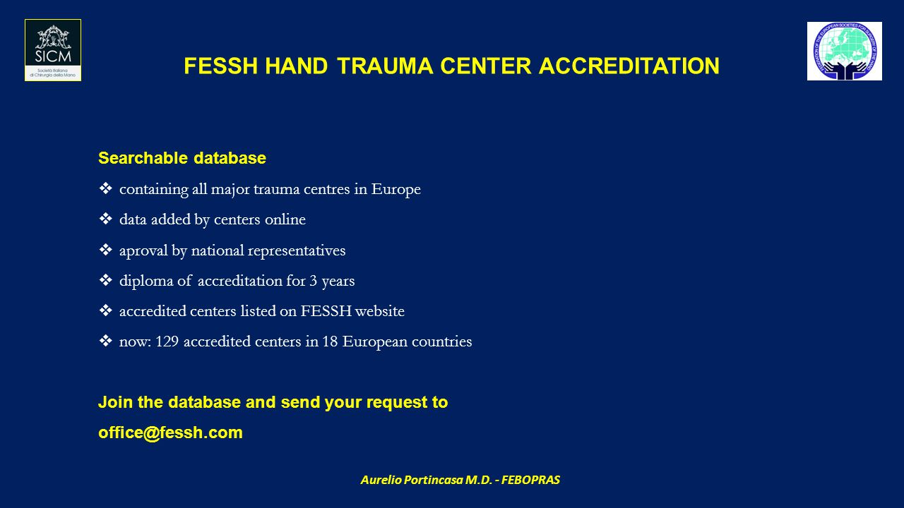 FESSH HAND TRAUMA CENTER ACCREDITATION Searchable database  containing all major trauma centres in Europe  data added by centers online  aproval by national representatives  diploma of accreditation for 3 years  accredited centers listed on FESSH website  now: 129 accredited centers in 18 European countries Join the database and send your request to office@fessh.com Aurelio Portincasa M.D.