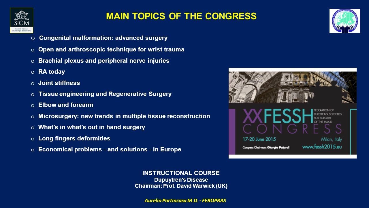MAIN TOPICS OF THE CONGRESS o Congenital malformation: advanced surgery o Open and arthroscopic technique for wrist trauma o Brachial plexus and peripheral nerve injuries o RA today o Joint stiffness o Tissue engineering and Regenerative Surgery o Elbow and forearm o Microsurgery: new trends in multiple tissue reconstruction o What's in what's out in hand surgery o Long fingers deformities o Economical problems ‐ and solutions ‐ in Europe INSTRUCTIONAL COURSE Dupuytren s Disease Chairman: Prof.