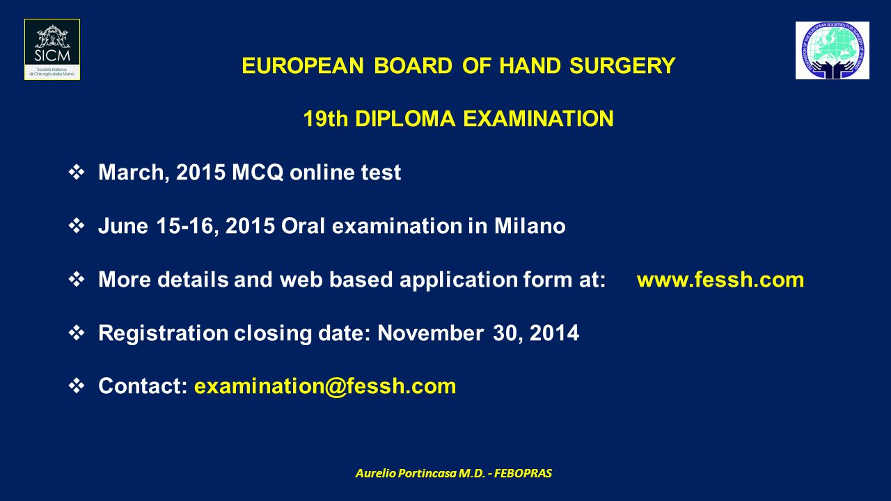 EUROPEAN BOARD OF HAND SURGERY 19th DIPLOMA EXAMINATION  March, 2015 MCQ online test  June 15-16, 2015 Oral examination in Milano  More details and web based application form at: www.fessh.com  Registration closing date: November 30, 2014  Contact: examination@fessh.com Aurelio Portincasa M.D.