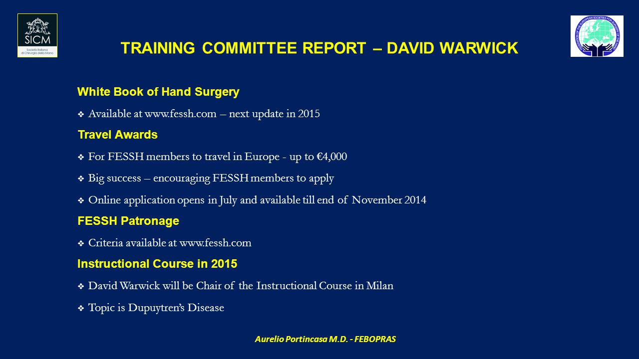 TRAINING COMMITTEE REPORT – DAVID WARWICK White Book of Hand Surgery  Available at www.fessh.com – next update in 2015 Travel Awards  For FESSH members to travel in Europe - up to €4,000  Big success – encouraging FESSH members to apply  Online application opens in July and available till end of November 2014 FESSH Patronage  Criteria available at www.fessh.com Instructional Course in 2015  David Warwick will be Chair of the Instructional Course in Milan  Topic is Dupuytren's Disease Aurelio Portincasa M.D.