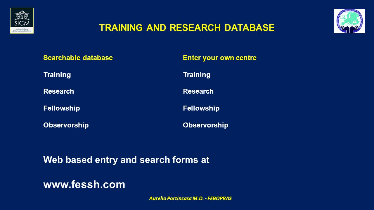 Searchable database Training Research Fellowship Observorship Enter your own centre Training Research Fellowship Observorship TRAINING AND RESEARCH DATABASE Web based entry and search forms at www.fessh.com Aurelio Portincasa M.D.