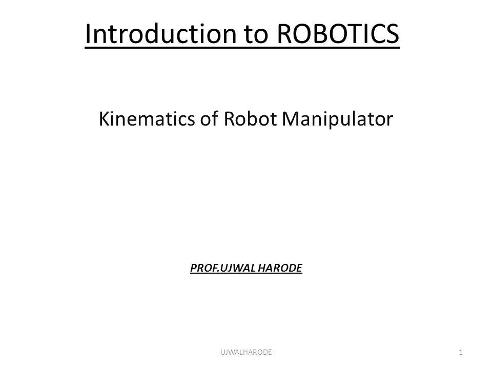 Introduction to ROBOTICS Kinematics of Robot Manipulator PROF.UJWAL HARODE UJWALHARODE1