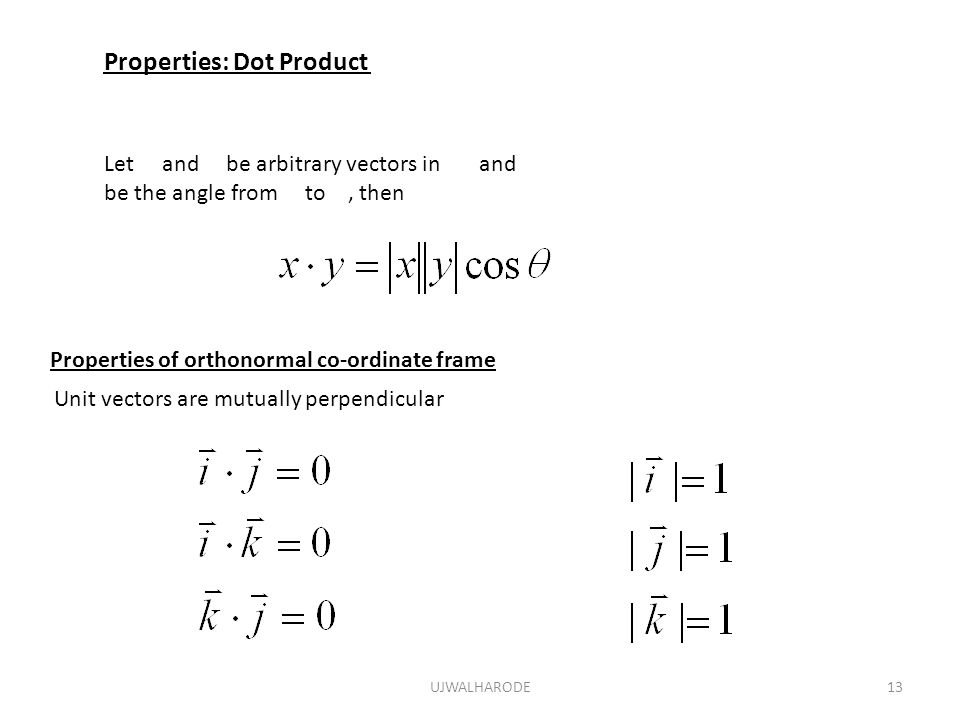 UJWALHARODE13 Properties: Dot Product Let and be arbitrary vectors in and be the angle from to, then Properties of orthonormal co-ordinate frame Unit vectors are mutually perpendicular