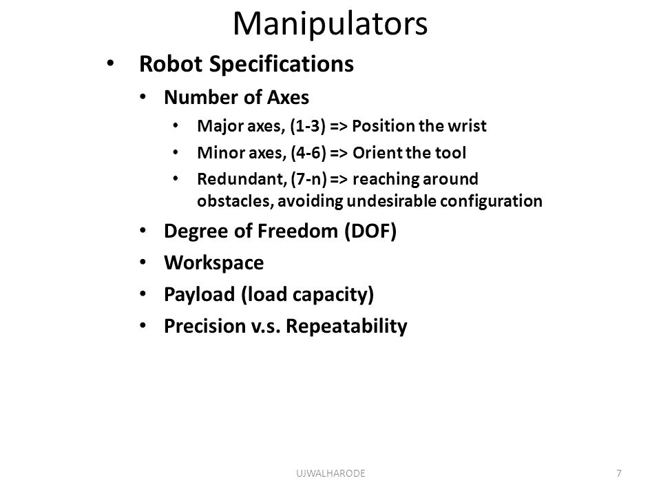 Manipulators Robot Specifications Number of Axes Major axes, (1-3) => Position the wrist Minor axes, (4-6) => Orient the tool Redundant, (7-n) => reaching around obstacles, avoiding undesirable configuration Degree of Freedom (DOF) Workspace Payload (load capacity) Precision v.s.
