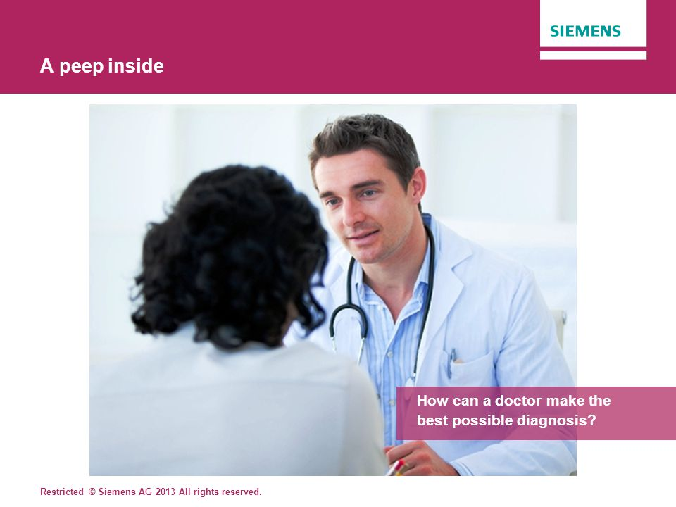 Restricted © Siemens AG 2013 All rights reserved. A peep inside How can a doctor make the best possible diagnosis?