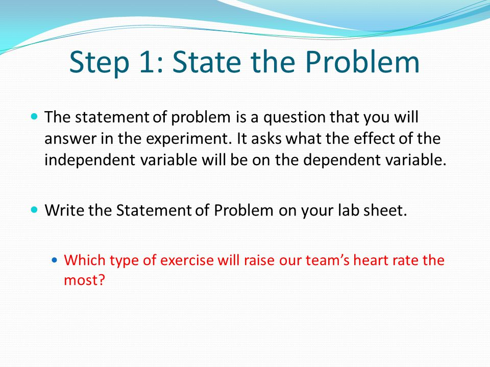 Step 1: State the Problem The statement of problem is a question that you will answer in the experiment.